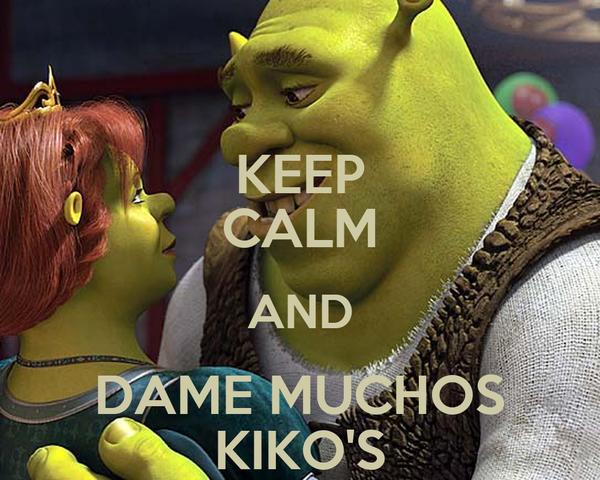 KEEP CALM AND DAME MUCHOS KIKO'S
