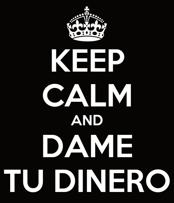 KEEP CALM AND DAME TU DINERO