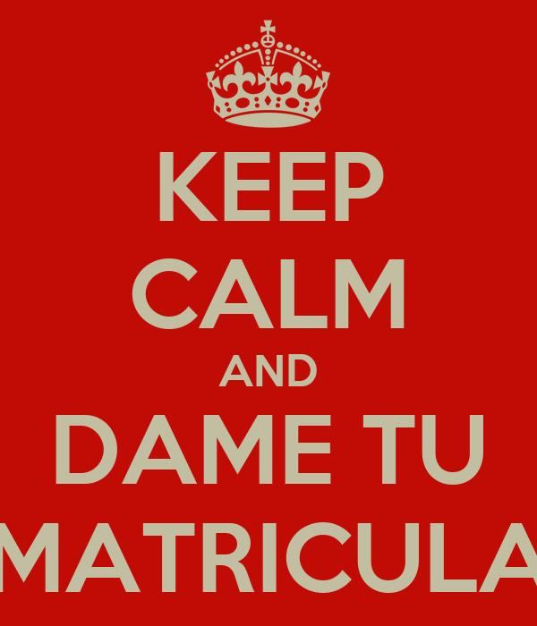 KEEP CALM AND DAME TU MATRICULA