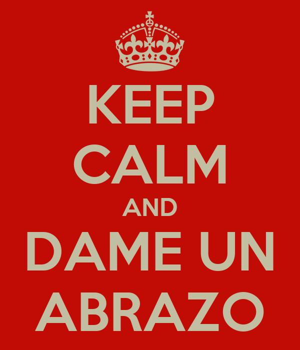 KEEP CALM AND DAME UN ABRAZO