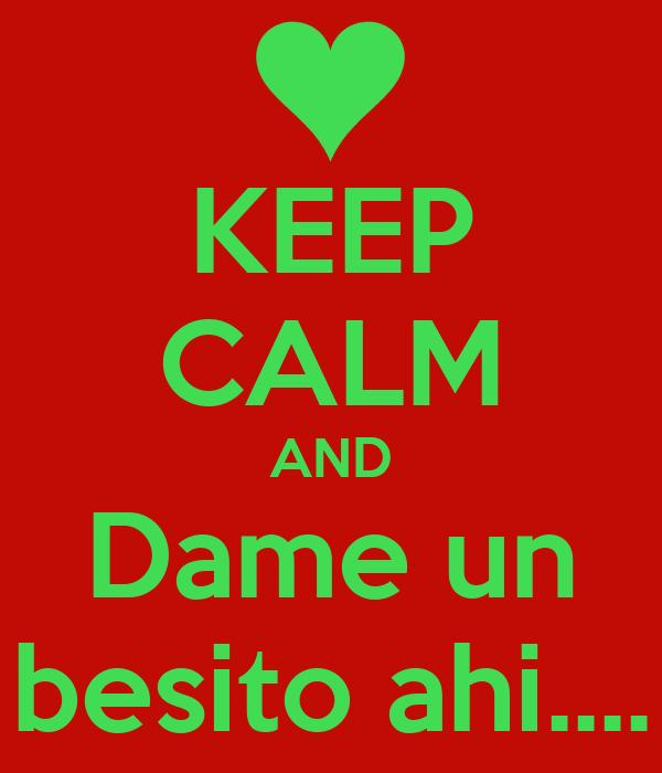 KEEP CALM AND Dame un besito ahi....