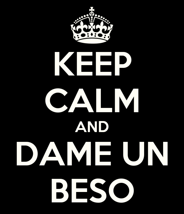 KEEP CALM AND DAME UN BESO