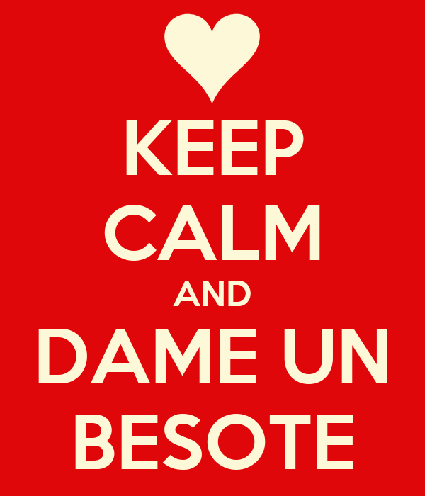 KEEP CALM AND DAME UN BESOTE