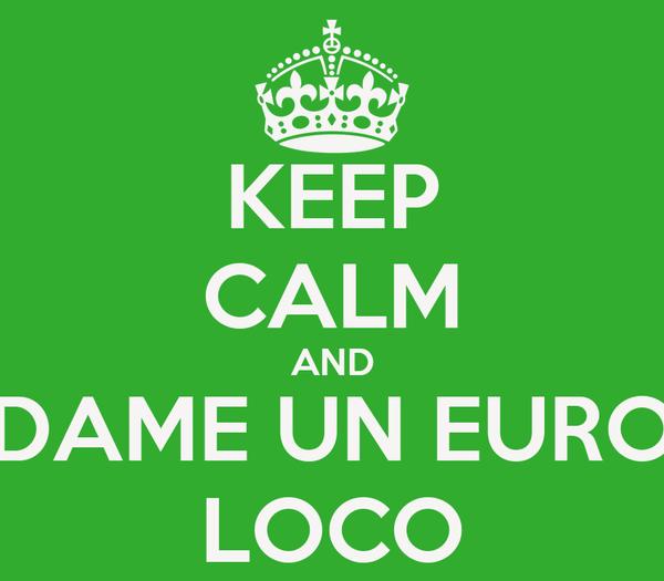 KEEP CALM AND DAME UN EURO LOCO