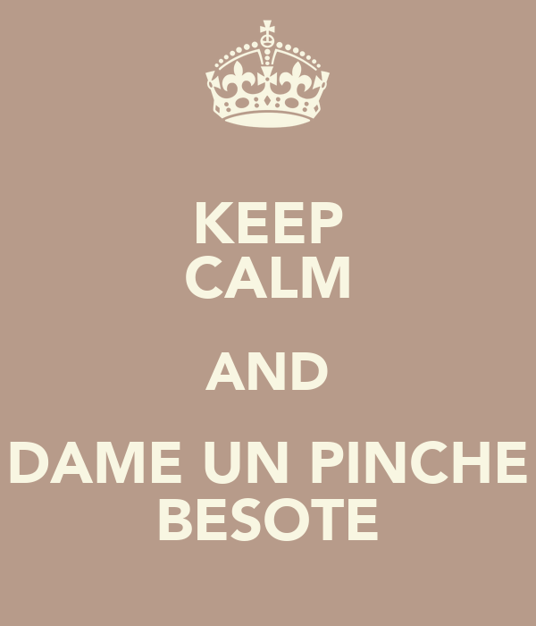 KEEP CALM AND DAME UN PINCHE BESOTE