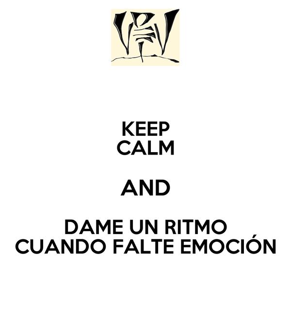 KEEP CALM AND DAME UN RITMO CUANDO FALTE EMOCIÓN