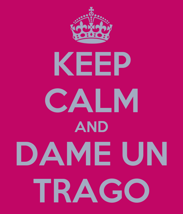 KEEP CALM AND DAME UN TRAGO