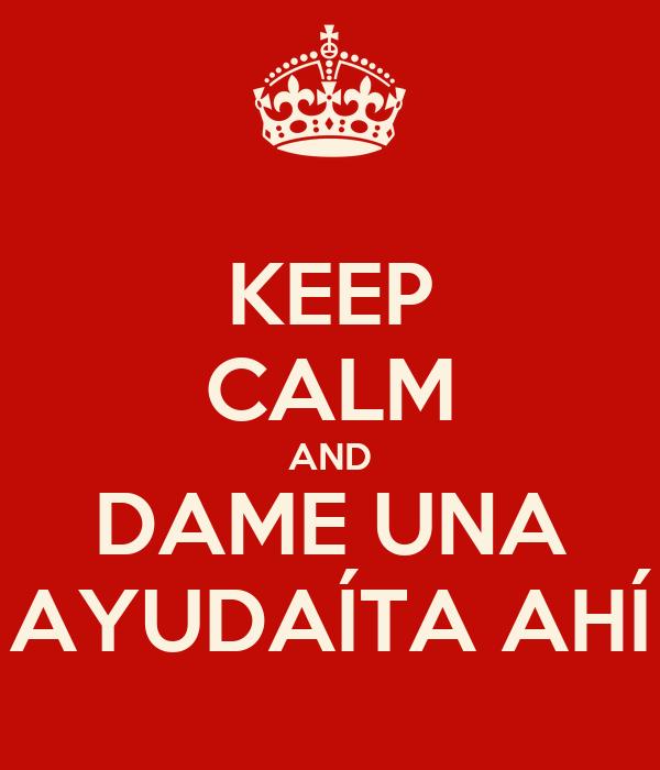 KEEP CALM AND DAME UNA AYUDAÍTA AHÍ