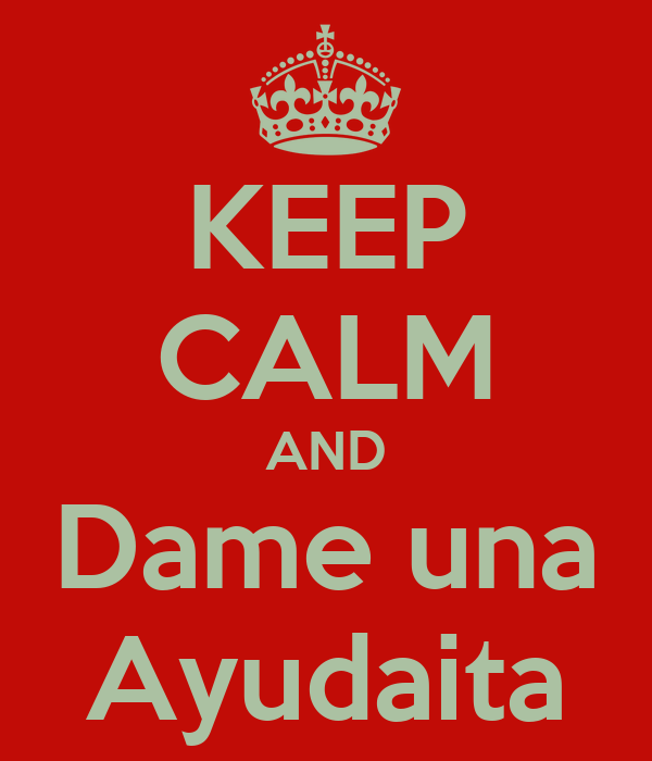 KEEP CALM AND Dame una Ayudaita