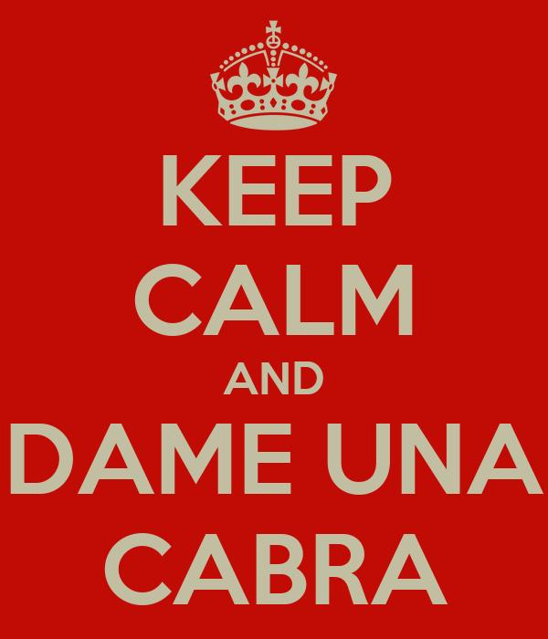 KEEP CALM AND DAME UNA CABRA