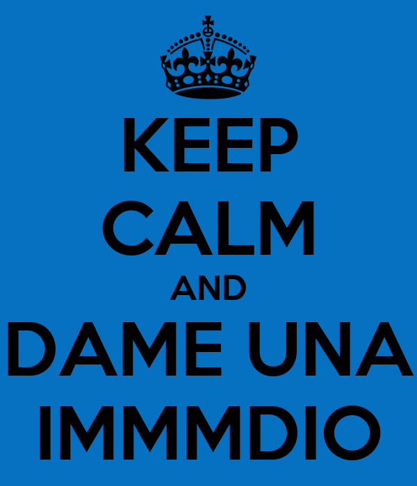 KEEP CALM AND DAME UNA IMMMDIO