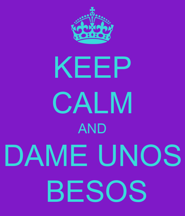 KEEP CALM AND DAME UNOS  BESOS