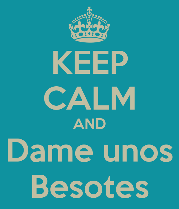KEEP CALM AND Dame unos Besotes