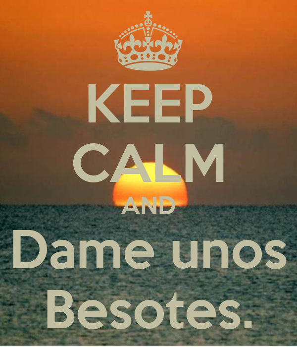 KEEP CALM AND Dame unos Besotes.
