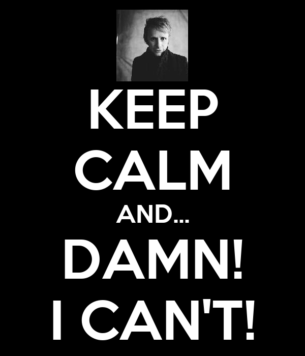 KEEP CALM AND... DAMN! I CAN'T!