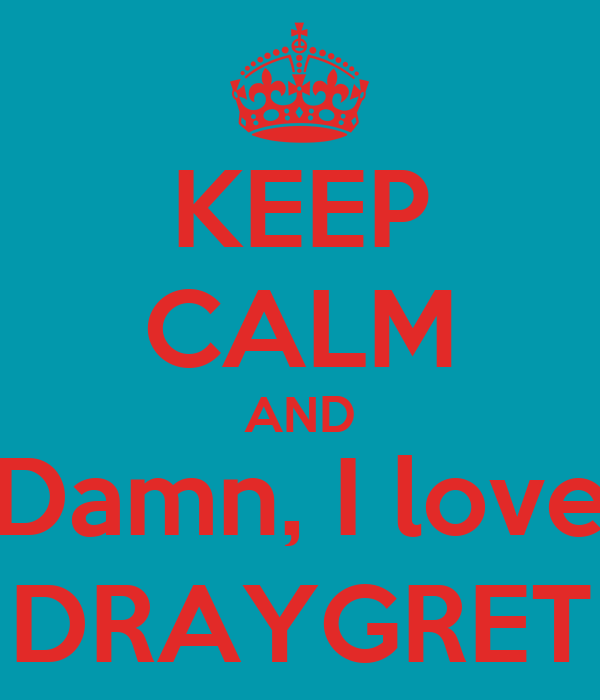 KEEP CALM AND Damn, I love DRAYGRET