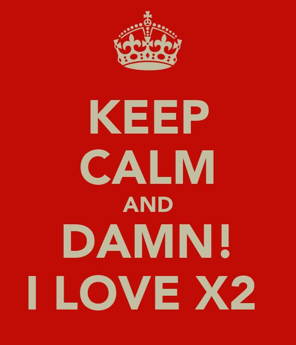 KEEP CALM AND DAMN! I LOVE X2
