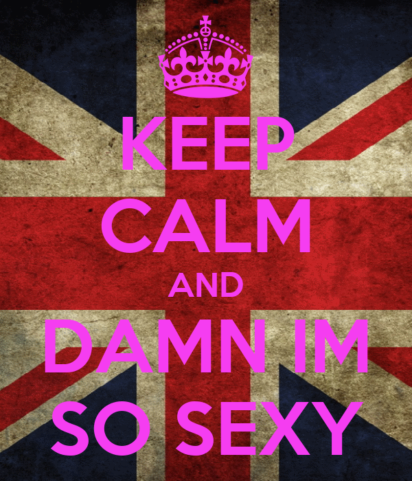 KEEP CALM AND DAMN IM SO SEXY