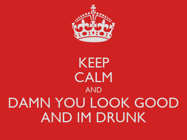KEEP CALM AND DAMN YOU LOOK GOOD AND IM DRUNK