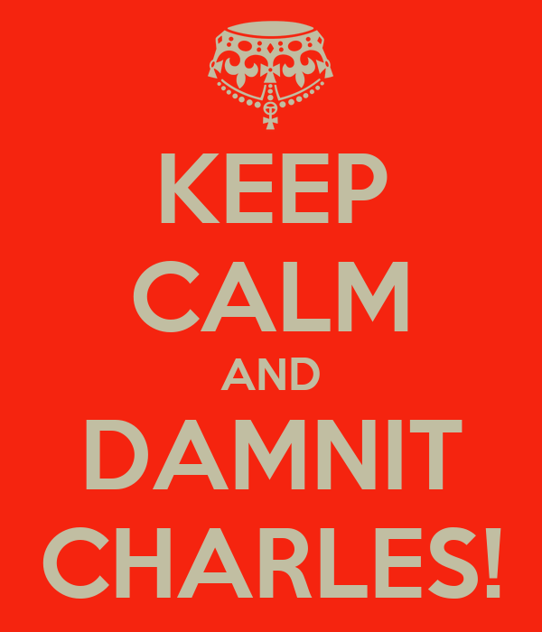 KEEP CALM AND DAMNIT CHARLES!