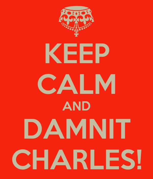 KEEP CALM AND DAMNIT CHARLES!