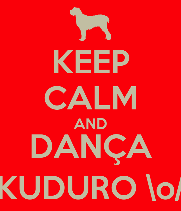 KEEP CALM AND DANÇA KUDURO \o/