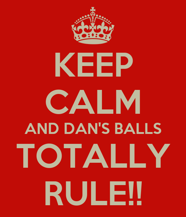KEEP CALM AND DAN'S BALLS TOTALLY RULE!!