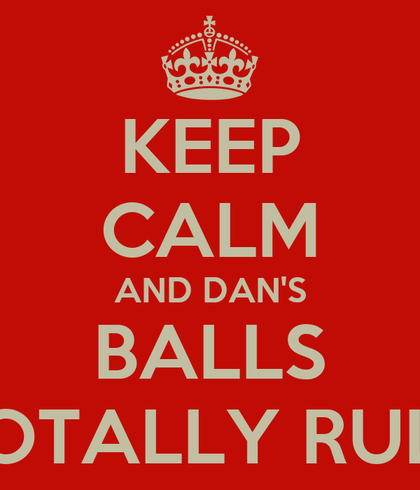 KEEP CALM AND DAN'S BALLS TOTALLY RULE