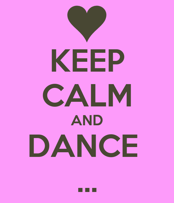 KEEP CALM AND DANCE  ...