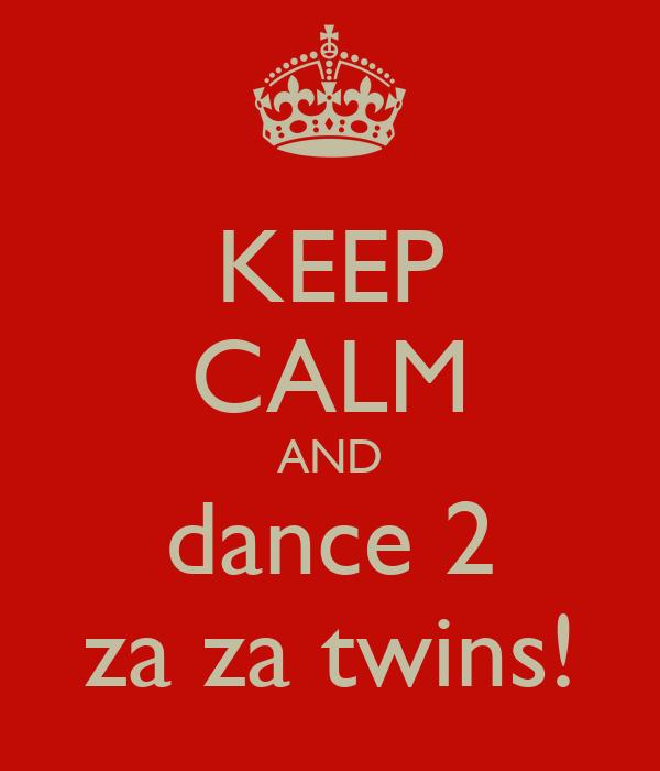 KEEP CALM AND dance 2 za za twins!