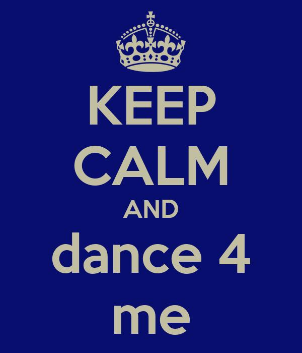 KEEP CALM AND dance 4 me