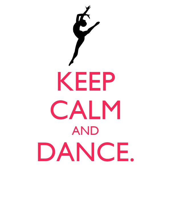 KEEP CALM AND DANCE.