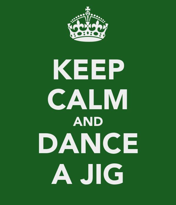 KEEP CALM AND DANCE A JIG