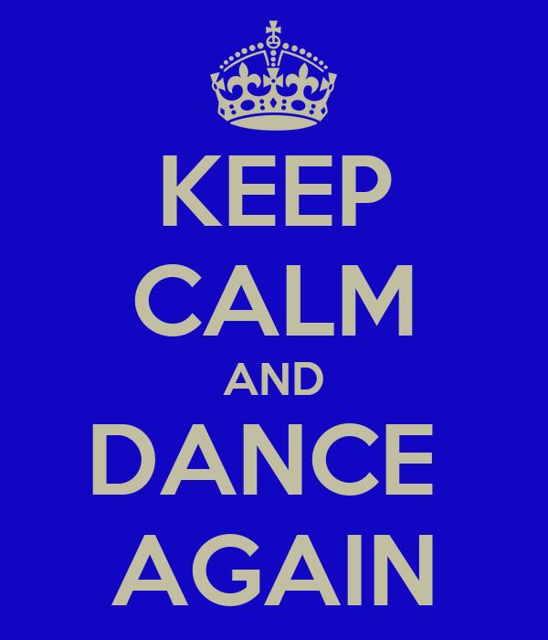 KEEP CALM AND DANCE  AGAIN