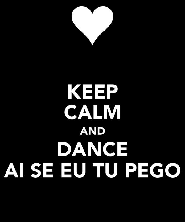 KEEP CALM AND DANCE AI SE EU TU PEGO