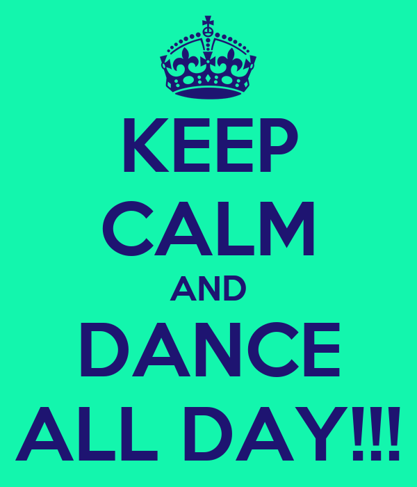 KEEP CALM AND DANCE ALL DAY!!!
