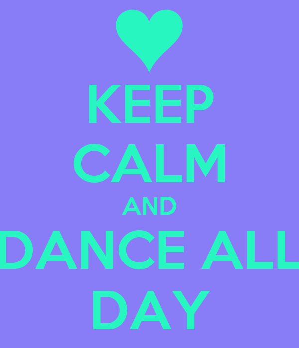 KEEP CALM AND DANCE ALL DAY
