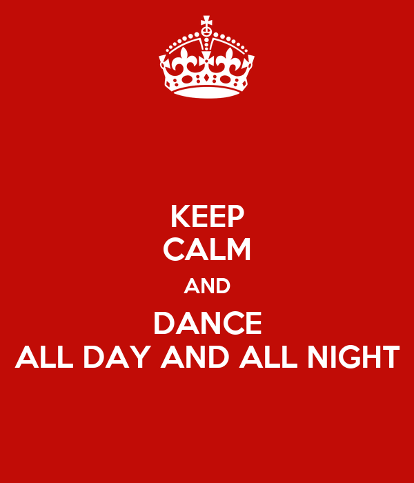 KEEP CALM AND DANCE ALL DAY AND ALL NIGHT