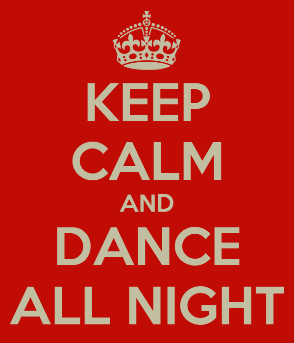 KEEP CALM AND DANCE ALL NIGHT
