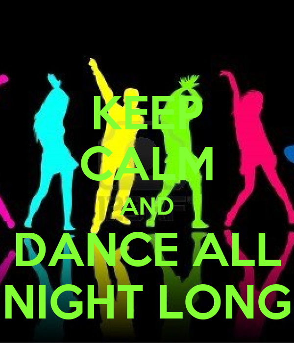 KEEP CALM AND DANCE ALL NIGHT LONG