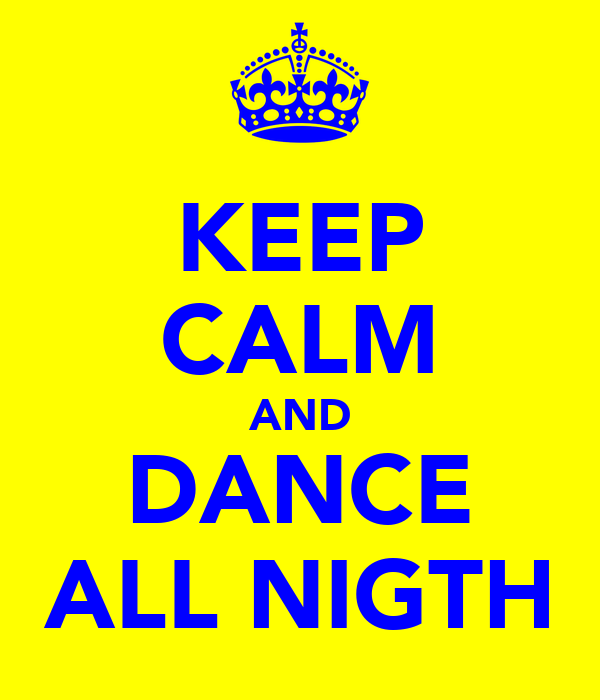 KEEP CALM AND DANCE ALL NIGTH