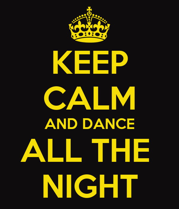 KEEP CALM AND DANCE ALL THE  NIGHT