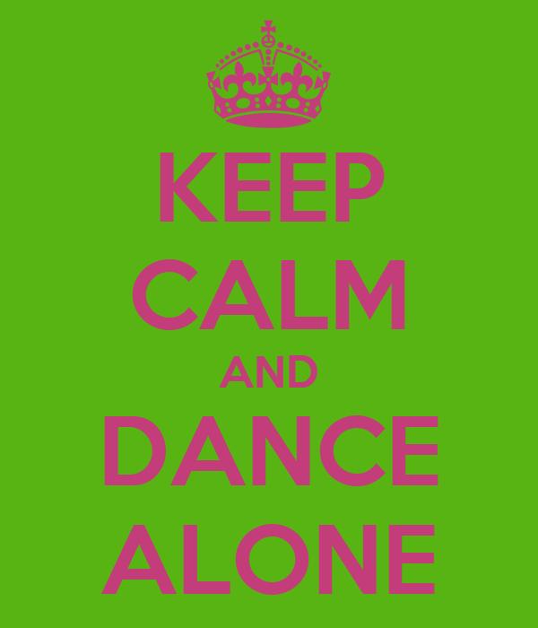 KEEP CALM AND DANCE ALONE
