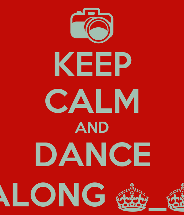 KEEP CALM AND DANCE ALONG ^_^