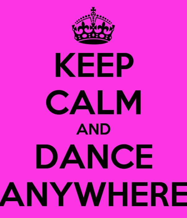 KEEP CALM AND DANCE ANYWHERE