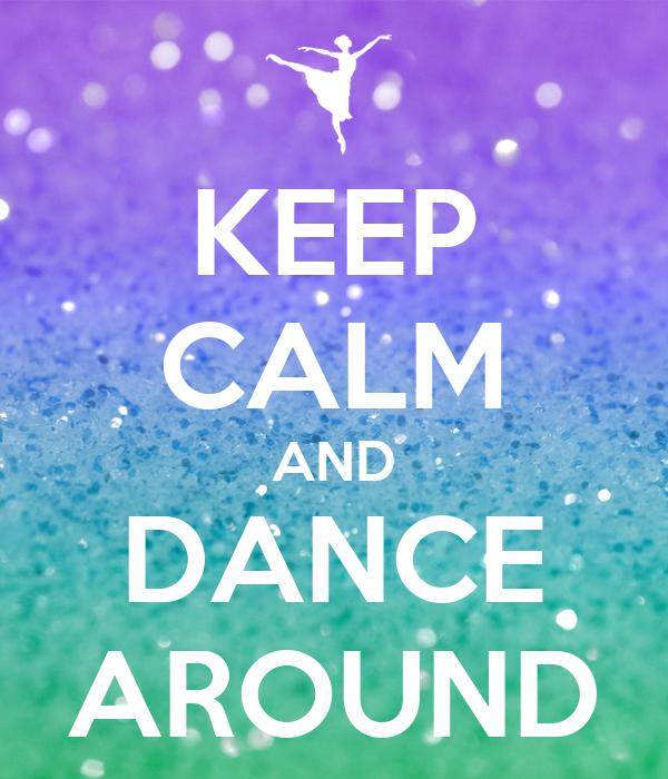 KEEP CALM AND DANCE AROUND