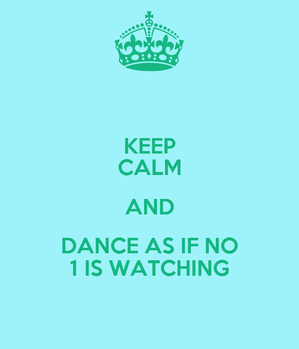 KEEP CALM AND DANCE AS IF NO 1 IS WATCHING