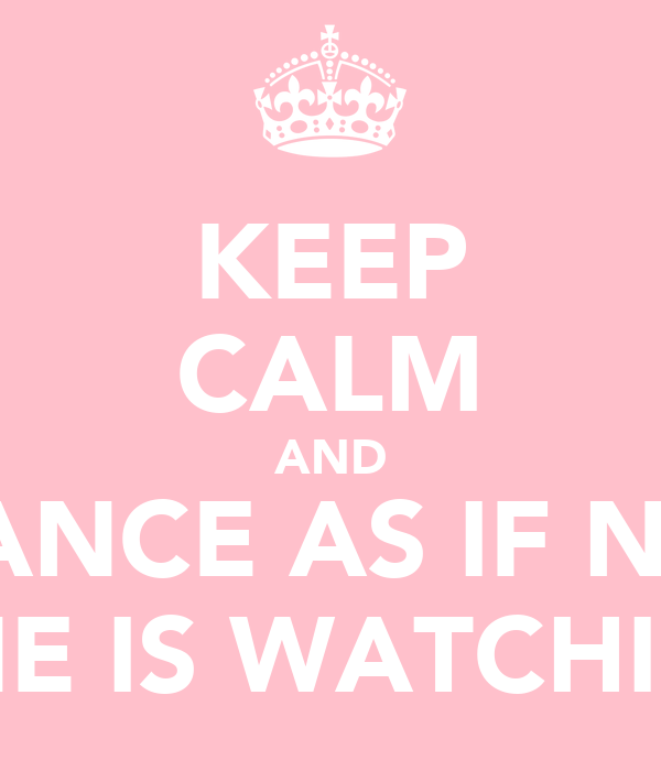 KEEP CALM AND DANCE AS IF NO  ONE IS WATCHING