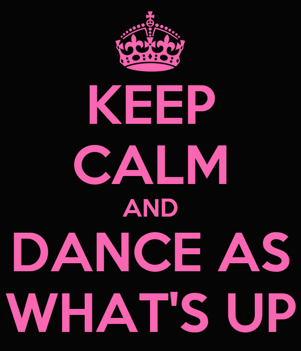 KEEP CALM AND DANCE AS WHAT'S UP