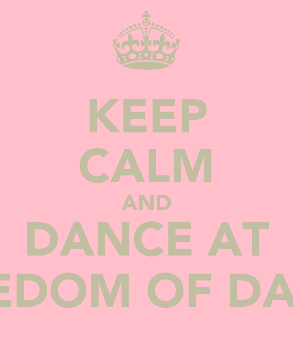 KEEP CALM AND DANCE AT FREEDOM OF DANCE